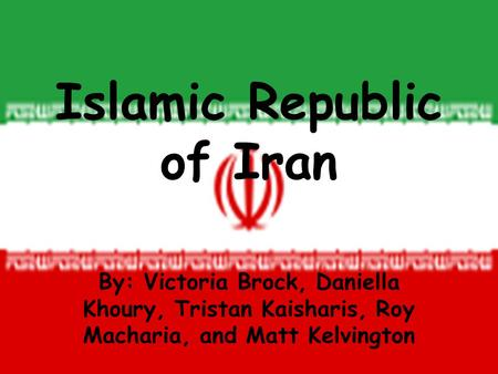 Islamic Republic of Iran By: Victoria Brock, Daniella Khoury, Tristan Kaisharis, Roy Macharia, and Matt Kelvington.