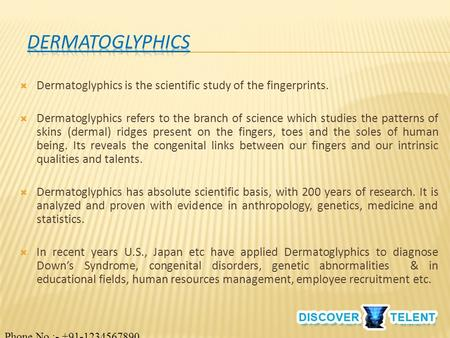  Dermatoglyphics is the scientific study of the fingerprints.  Dermatoglyphics refers to the branch of science which studies the patterns of skins (dermal)