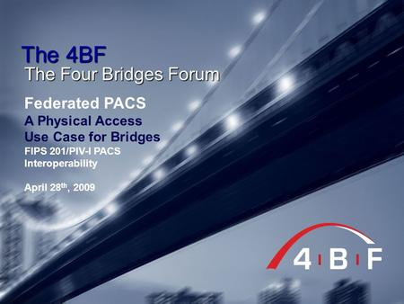The 4BF The Four Bridges Forum Federated PACS A Physical Access Use Case for Bridges FIPS 201/PIV-I PACS Interoperability April 28 th, 2009.