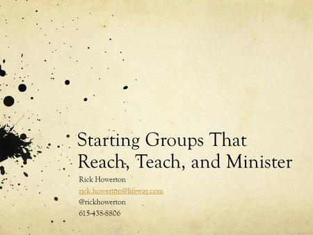 Starting Groups That Reach, Teach, and Minister Rick 615-438-8806.