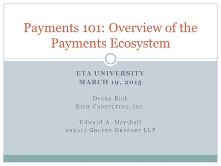 ETA UNIVERSITY MARCH 19, 2015 Deana Rich R ICH C ONSULTING, I NC. Edward A. Marshall A RNALL G OLDEN G REGORY LLP Payments 101: Overview of the Payments.