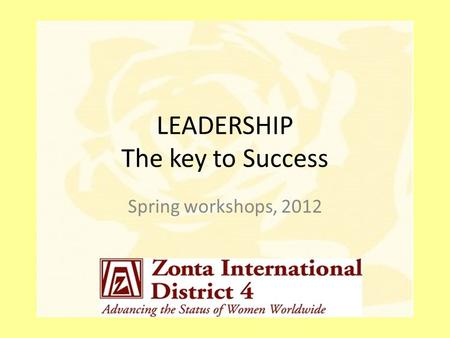 LEADERSHIP The key to Success Spring workshops, 2012.