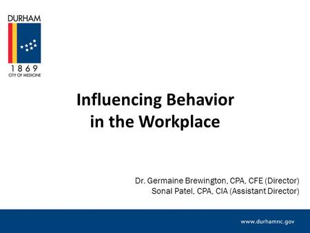 Influencing Behavior in the Workplace Dr. Germaine Brewington, CPA, CFE (Director) Sonal Patel, CPA, CIA (Assistant Director)