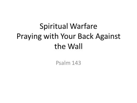 Spiritual Warfare Praying with Your Back Against the Wall