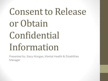 Consent to Release or Obtain Confidential Information Presented by: Stacy Morgan, Mental Health & Disabilities Manager.