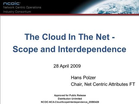 The Cloud In The Net - Scope and Interdependence 28 April 2009 Network Centric Operations Industry Consortium Hans Polzer Chair, Net Centric Attributes.