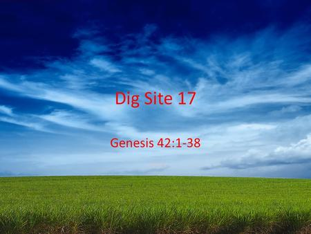 "Dig Site 17 Genesis 42:1-38. When Jacob learned that there was grain in Egypt,* he said to his sons,* ""Why do you just keep looking at each other?""* ""I."