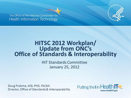 HITSC 2012 Workplan/ Update from ONC's Office of Standards & Interoperability HIT Standards Committee January 25, 2012 Doug Fridsma, MD, PhD, FACMI Director,