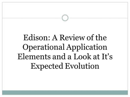 Edison: A Review of the Operational Application Elements and a Look at It's Expected Evolution.