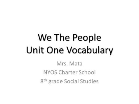 We The People Unit One Vocabulary Mrs. Mata NYOS Charter School 8 th grade Social Studies.