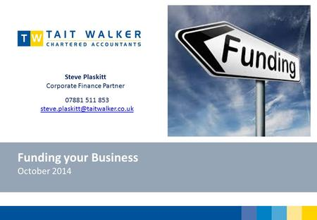 Funding your Business October 2014 Steve Plaskitt Corporate Finance Partner 07881 511 853
