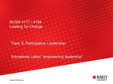 "BUSM 4177 / 4194 Leading for Change Topic 5: Participative Leadership Sometimes called ""empowering leadership"""