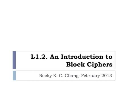 L1.2. An Introduction to Block Ciphers Rocky K. C. Chang, February 2013.