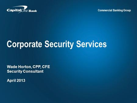 Commercial Banking Group Corporate Security Services Wade Horton, CPP, CFE Security Consultant April 2013.