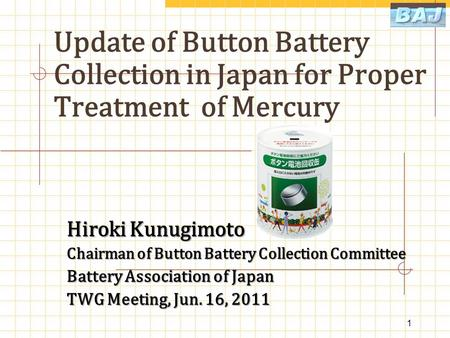 Update of Button Battery Collection in Japan for Proper Treatment of Mercury Hiroki Kunugimoto Chairman of Button Battery Collection Committee Battery.