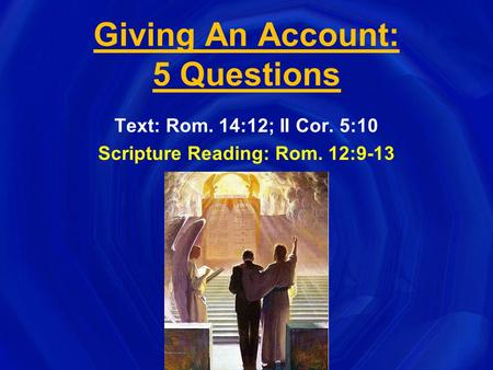 Giving An Account: 5 Questions Text: Rom. 14:12; II Cor. 5:10 Scripture Reading: Rom. 12:9-13.