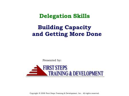 Copyright © 2008 First Steps Training & Development, Inc. All rights reserved. Delegation Skills Building Capacity and Getting More Done Presented by: