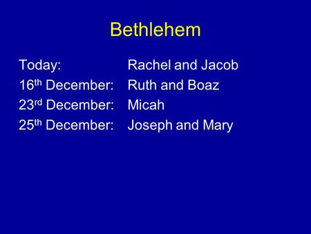Bethlehem Today: Rachel and Jacob 16 th December: Ruth and Boaz 23 rd December: Micah 25 th December: Joseph and Mary.