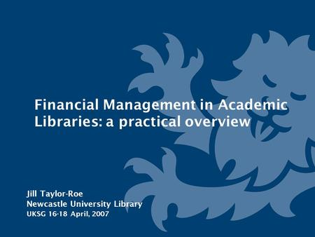Financial Management in Academic Libraries: a practical overview Jill Taylor-Roe Newcastle University Library UKSG 16-18 April, 2007.