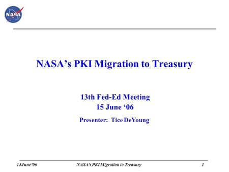 15June'061 NASA's PKI Migration to Treasury 13th Fed-Ed Meeting 15 June '06 Presenter: Tice DeYoung.