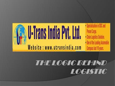 THE LOGIC BEHIND LOGISTIC. ORGANISATION STRUCTURES URC'S GROUP UTRANS INDIA (PROJECT) UMA ROADWAYS (NORMAL MOVEMENT) UT EXPRESS (CARGO BY AIR,RAIL)