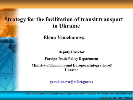 Round Table on Implementing Trade Facilitation in Transition Economies Geneva, 31 May 2002 Strategy for the facilitation of transit transport in Ukraine.