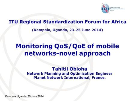Kampala, Uganda, 25 June 2014 Monitoring QoS/QoE of mobile networks-novel approach Tahitii Obioha Network Planning and Optimisation Engineer Planet Network.