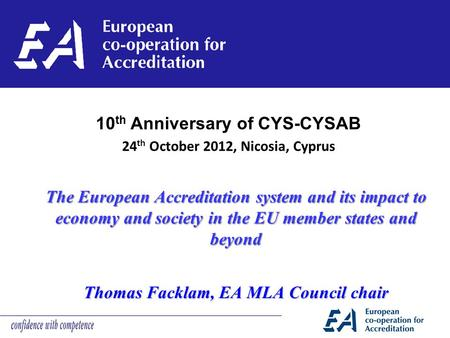 The European Accreditation system and its impact to economy and society in the EU member states and beyond Thomas Facklam, EA MLA Council chair 10 th Anniversary.