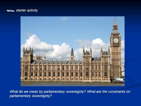  starter activity What do we mean by parliamentary sovereignty? What are the constraints on parliamentary sovereignty?
