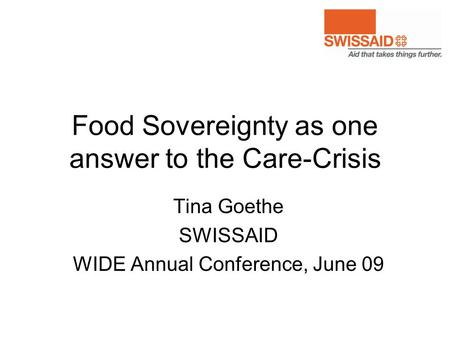 Food Sovereignty as one answer to the Care-Crisis Tina Goethe SWISSAID WIDE Annual Conference, June 09.