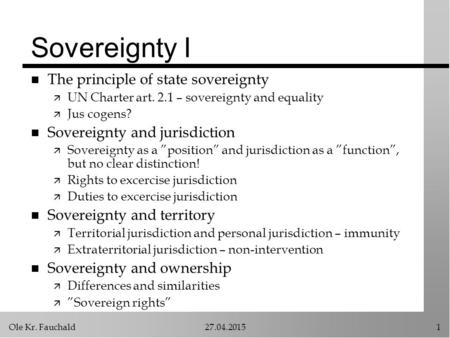 Ole Kr. Fauchald27.04.20151 Sovereignty I n The principle of state sovereignty ä UN Charter art. 2.1 – sovereignty and equality ä Jus cogens? n Sovereignty.
