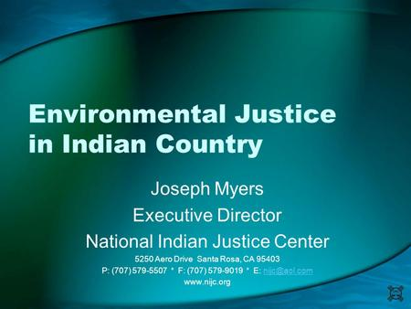Environmental Justice in Indian Country Joseph Myers Executive Director National Indian Justice Center 5250 Aero Drive Santa Rosa, CA 95403 P: (707) 579-5507.