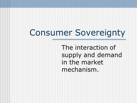 Consumer Sovereignty The interaction of supply and demand in the market mechanism.