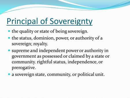 Principal of Sovereignty the quality or state of being sovereign. the status, dominion, power, or authority of a sovereign; royalty. supreme and independent.