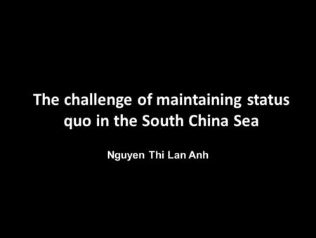 The challenge of maintaining status quo in the South China Sea Nguyen Thi Lan Anh.