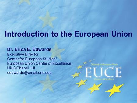 Introduction to the European Union Dr. Erica E. Edwards Executive Director Center for European Studies/ European Union Center of Excellence UNC Chapel.