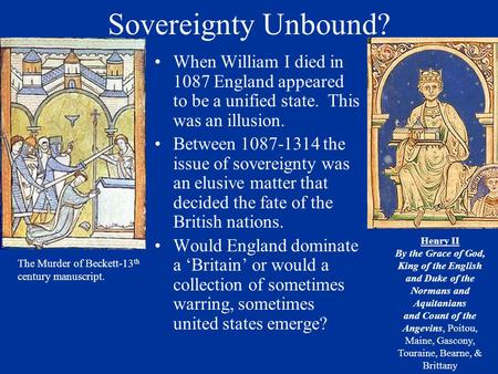 Sovereignty Unbound? When William I died in 1087 England appeared to be a unified state. This was an illusion. Between 1087-1314 the issue of sovereignty.