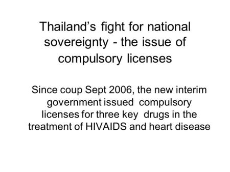 Thailand's fight for national sovereignty - the issue of compulsory licenses Since coup Sept 2006, the new interim government issued compulsory licenses.