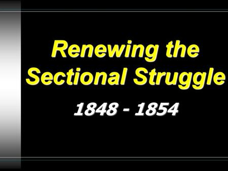 Renewing the Sectional Struggle 1848 - 1854. Popular Sovereignty  Intense debate occurred over what to do with slavery in the Mexican Cession lands.