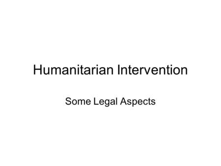 Humanitarian Intervention Some Legal Aspects. Preamble The Doctrine is new Since 1990 escalation of confrontations raise new questions New terminology.