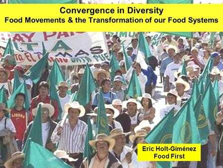 Convergence in Diversity Food Movements & the Transformation of our Food Systems Eric Holt-Giménez Food First.