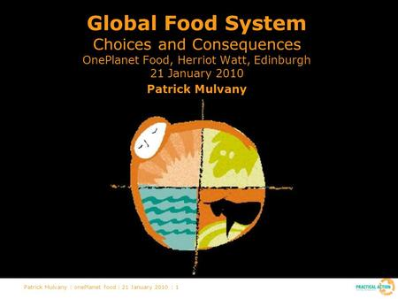 Patrick Mulvany | onePlanet food | 21 January 2010 | 1 Global Food System Choices and Consequences OnePlanet Food, Herriot Watt, Edinburgh 21 January 2010.