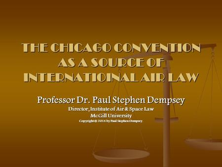 THE CHICAGO CONVENTION AS A SOURCE OF INTERNATIOINAL AIR LAW Professor Dr. Paul Stephen Dempsey Director, Institute of Air & Space Law McGill University.
