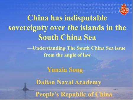 China has indisputable sovereignty over the islands in the South China Sea —Understanding The South China Sea issue from the angle of law Yunxia Song Dalian.