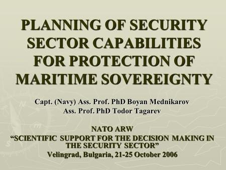 PLANNING OF SECURITY SECTOR CAPABILITIES FOR PROTECTION OF MARITIME SOVEREIGNTY Capt. (Navy) Ass. Prof. PhD Boyan Mednikarov Ass. Prof. PhD Todor Tagarev.