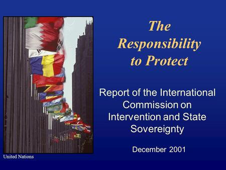 The Responsibility to Protect Report of the International Commission on Intervention and State Sovereignty December 2001 United Nations.