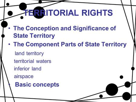 TERRITORIAL RIGHTS The Conception and Significance of State Territory The Component Parts of State Territory land territory territorial waters inferior.