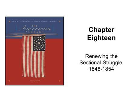 Chapter Eighteen Renewing the Sectional Struggle, 1848-1854.