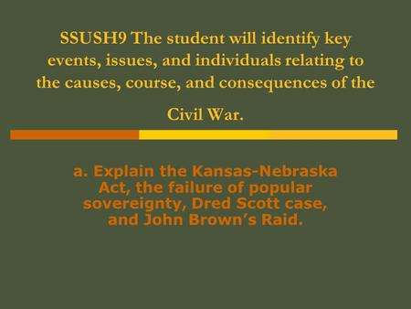 SSUSH9 The student will identify key events, issues, and individuals relating to the causes, course, and consequences of the Civil War. a. Explain the.