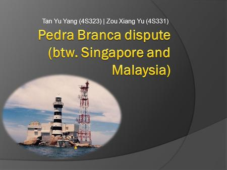 "Tan Yu Yang (4S323) | Zou Xiang Yu (4S331). What is Pedra Branca?  An outlying island of Singapore  Name means ""white rock"" in Portogese, and refers."